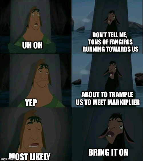 Every Convention with Markiplier | UH OH YEP MOST LIKELY DON'T TELL ME, TONS OF FANGIRLS RUNNING TOWARDS US ABOUT TO TRAMPLE US TO MEET MARKIPLIER BRING IT ON | image tagged in emperor's new groove waterfall,markiplier,convention,fangirls | made w/ Imgflip meme maker