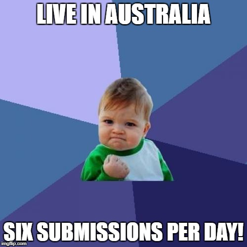 True story... | LIVE IN AUSTRALIA SIX SUBMISSIONS PER DAY! | image tagged in memes,success kid,australia | made w/ Imgflip meme maker