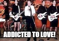 ADDICTED TO LOVE! | made w/ Imgflip meme maker
