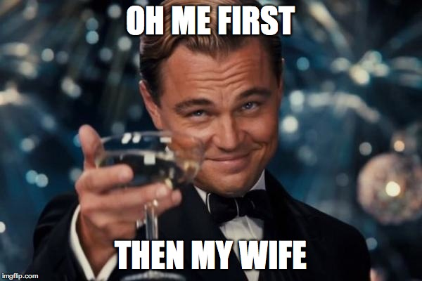 Leonardo Dicaprio Cheers Meme | OH ME FIRST THEN MY WIFE | image tagged in memes,leonardo dicaprio cheers | made w/ Imgflip meme maker
