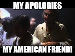 MY APOLOGIES MY AMERICAN FRIEND! | made w/ Imgflip meme maker