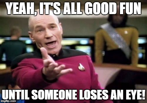 Picard Wtf Meme | YEAH, IT'S ALL GOOD FUN UNTIL SOMEONE LOSES AN EYE! | image tagged in memes,picard wtf | made w/ Imgflip meme maker
