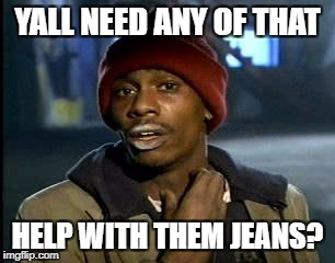 Y'all Got Any More Of That Meme | YALL NEED ANY OF THAT HELP WITH THEM JEANS? | image tagged in memes,yall got any more of | made w/ Imgflip meme maker