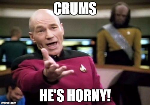 Picard Wtf Meme | CRUMS HE'S HORNY! | image tagged in memes,picard wtf | made w/ Imgflip meme maker