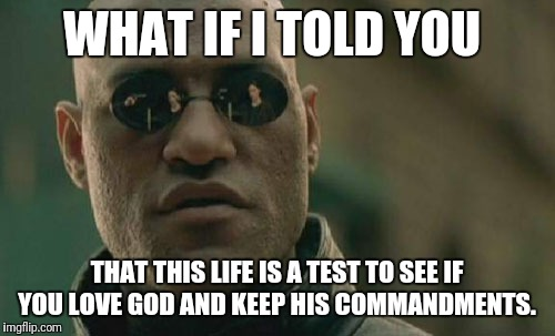 Matrix Morpheus Meme | WHAT IF I TOLD YOU THAT THIS LIFE IS A TEST TO SEE IF YOU LOVE GOD AND KEEP HIS COMMANDMENTS. | image tagged in memes,matrix morpheus | made w/ Imgflip meme maker