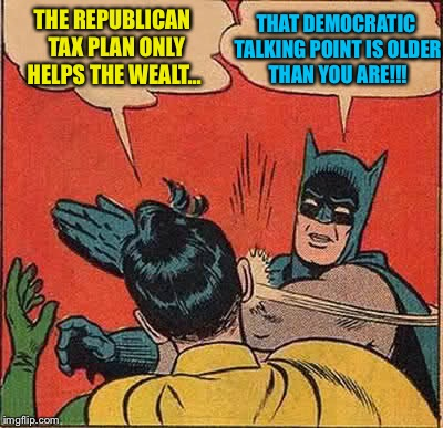 Batman Slapping Robin Meme | THE REPUBLICAN  TAX PLAN ONLY HELPS THE WEALT... THAT DEMOCRATIC TALKING POINT IS OLDER THAN YOU ARE!!! | image tagged in memes,batman slapping robin | made w/ Imgflip meme maker