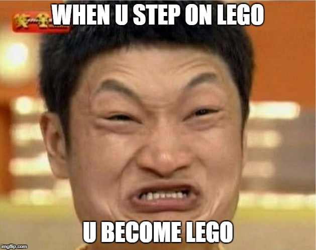 impossible  | WHEN U STEP ON LEGO U BECOME LEGO | image tagged in impossible | made w/ Imgflip meme maker