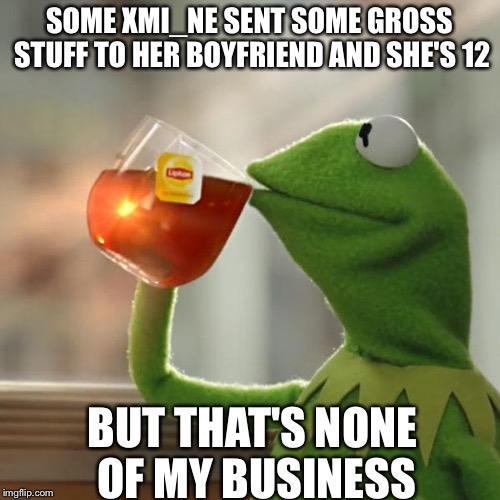 But Thats None Of My Business Meme | SOME XMI_NE SENT SOME GROSS STUFF TO HER BOYFRIEND AND SHE'S 12 BUT THAT'S NONE OF MY BUSINESS | image tagged in memes,but thats none of my business,kermit the frog | made w/ Imgflip meme maker