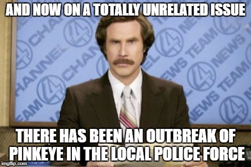 AND NOW ON A TOTALLY UNRELATED ISSUE THERE HAS BEEN AN OUTBREAK OF PINKEYE IN THE LOCAL POLICE FORCE | made w/ Imgflip meme maker