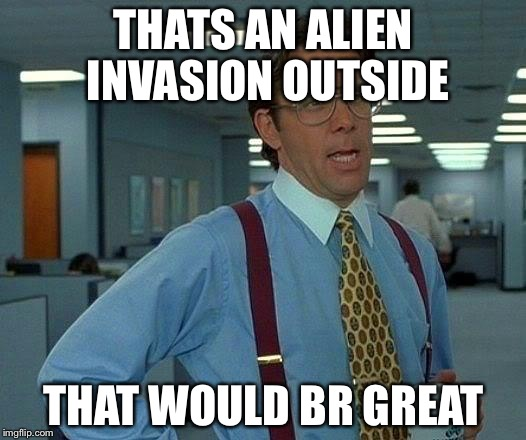 That Would Be Great Meme | THATS AN ALIEN INVASION OUTSIDE THAT WOULD BR GREAT | image tagged in memes,that would be great | made w/ Imgflip meme maker