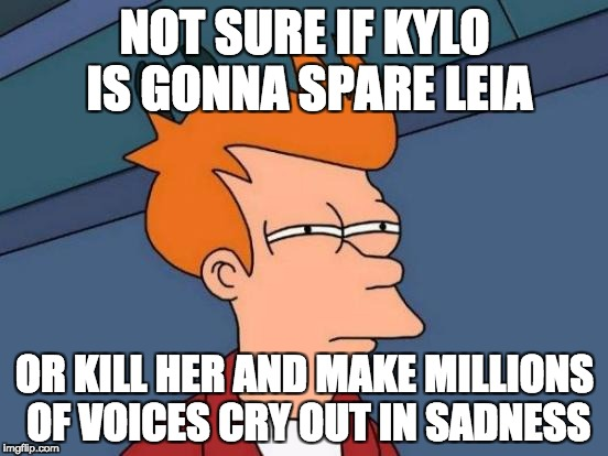 Futurama Fry Meme | NOT SURE IF KYLO IS GONNA SPARE LEIA OR KILL HER AND MAKE MILLIONS OF VOICES CRY OUT IN SADNESS | image tagged in memes,futurama fry,star wars,episode 8 | made w/ Imgflip meme maker