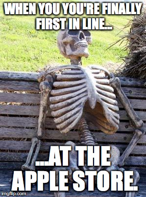 Waiting Skeleton Meme | WHEN YOU YOU'RE FINALLY FIRST IN LINE... ...AT THE APPLE STORE. | image tagged in memes,waiting skeleton | made w/ Imgflip meme maker