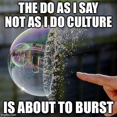 Burst Bubble | THE DO AS I SAY NOT AS I DO CULTURE IS ABOUT TO BURST | image tagged in burst bubble | made w/ Imgflip meme maker