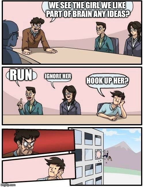 Boardroom Meeting Suggestion Meme | WE SEE THE GIRL WE LIKE PART OF BRAIN ANY IDEAS? RUN IGNORE HER HOOK UP HER? | image tagged in memes,boardroom meeting suggestion | made w/ Imgflip meme maker