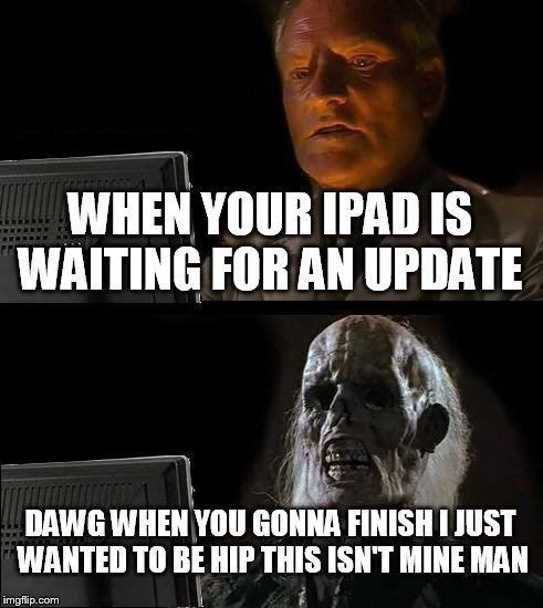 Ill Just Wait Here Meme | WHEN YOUR IPAD IS WAITING FOR AN UPDATE DAWG WHEN YOU GONNA FINISH I JUST WANTED TO BE HIP THIS ISN'T MINE MAN | image tagged in memes,ill just wait here | made w/ Imgflip meme maker