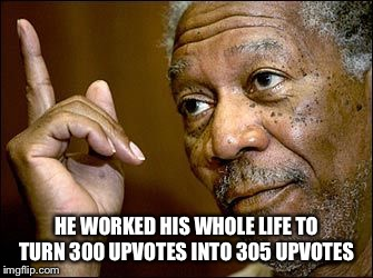 HE WORKED HIS WHOLE LIFE TO TURN 300 UPVOTES INTO 305 UPVOTES | made w/ Imgflip meme maker
