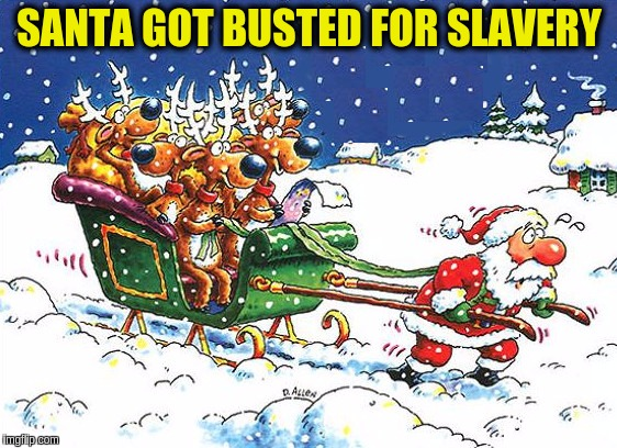 After so many years, the tables have finally been turned! ᕙ(`▿´)ᕗ | SANTA GOT BUSTED FOR SLAVERY | image tagged in memes,funny,santa claus,christmas,slavery,reindeer | made w/ Imgflip meme maker