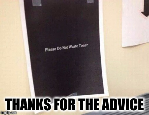There is one in every office | THANKS FOR THE ADVICE | image tagged in sign,pipe_picasso,copier | made w/ Imgflip meme maker
