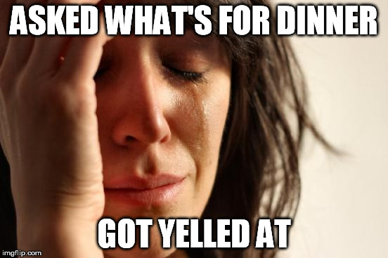 First World Problems Meme | ASKED WHAT'S FOR DINNER GOT YELLED AT | image tagged in memes,first world problems | made w/ Imgflip meme maker