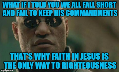 Matrix Morpheus Meme | WHAT IF I TOLD YOU WE ALL FALL SHORT AND FAIL TO KEEP HIS COMMANDMENTS THAT'S WHY FAITH IN JESUS IS THE ONLY WAY TO RIGHTEOUSNESS | image tagged in memes,matrix morpheus | made w/ Imgflip meme maker