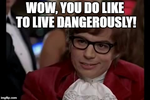 WOW, YOU DO LIKE TO LIVE DANGEROUSLY! | made w/ Imgflip meme maker