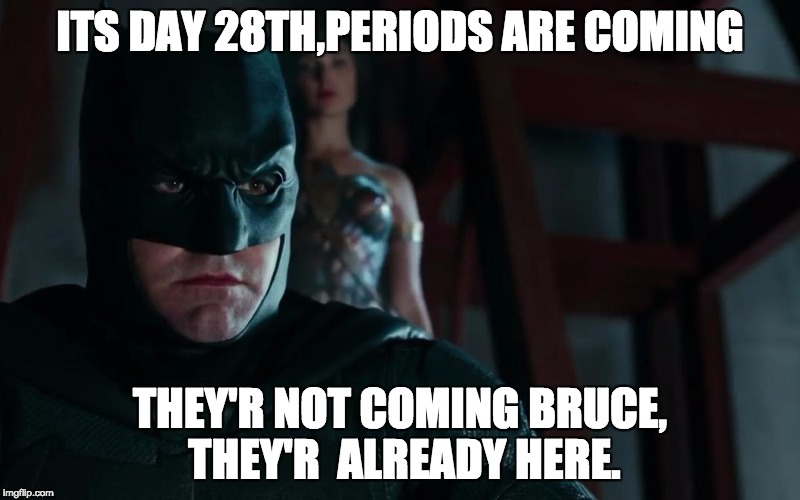 The untimed periods | ITS DAY 28TH,PERIODS ARE COMING THEY'R NOT COMING BRUCE, THEY'R  ALREADY HERE. | image tagged in justice league,wonder woman,periods,batman | made w/ Imgflip meme maker