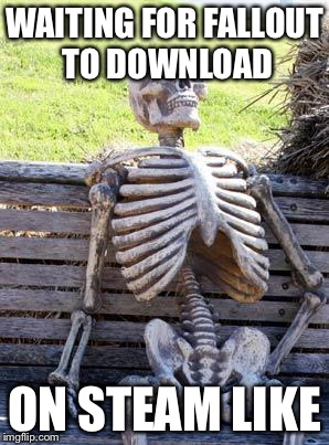 Waiting Skeleton Meme | WAITING FOR FALLOUT TO DOWNLOAD ON STEAM LIKE | image tagged in memes,waiting skeleton | made w/ Imgflip meme maker