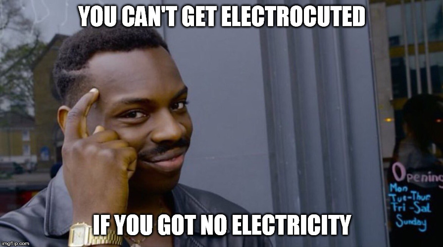YOU CAN'T GET ELECTROCUTED IF YOU GOT NO ELECTRICITY | made w/ Imgflip meme maker