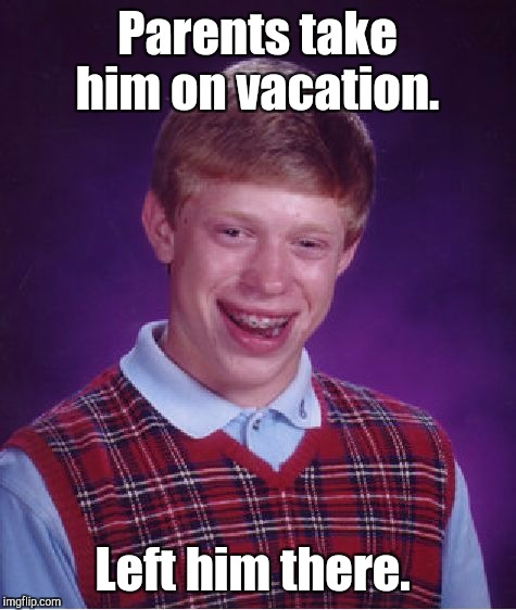Bad Luck Brian Meme | Parents take him on vacation. Left him there. | image tagged in memes,bad luck brian | made w/ Imgflip meme maker