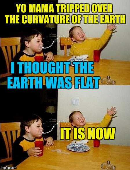 Yo mama's so fat | YO MAMA TRIPPED OVER THE CURVATURE OF THE EARTH IT IS NOW I THOUGHT THE EARTH WAS FLAT | image tagged in yo mamas so fat,flat earth | made w/ Imgflip meme maker