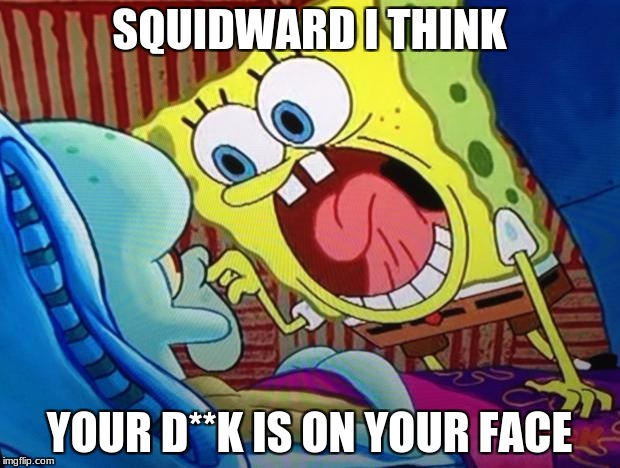 Spongebob | SQUIDWARD I THINK YOUR D**K IS ON YOUR FACE | image tagged in spongebob | made w/ Imgflip meme maker