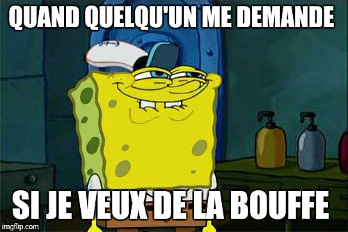 Dont You Squidward Meme | QUAND QUELQU'UN ME DEMANDE SI JE VEUX DE LA BOUFFE | image tagged in memes,dont you squidward | made w/ Imgflip meme maker