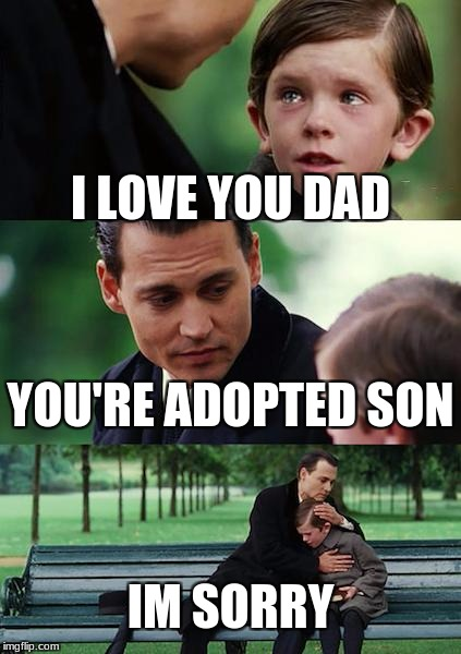 You're adopted  | I LOVE YOU DAD YOU'RE ADOPTED SON IM SORRY | image tagged in memes,finding neverland | made w/ Imgflip meme maker