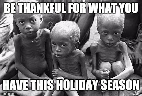 Starving Children | BE THANKFUL FOR WHAT YOU HAVE THIS HOLIDAY SEASON | image tagged in starving children | made w/ Imgflip meme maker