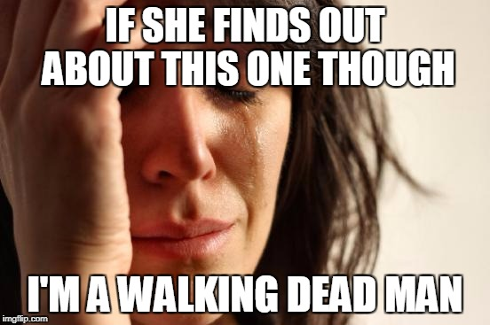 First World Problems Meme | IF SHE FINDS OUT ABOUT THIS ONE THOUGH I'M A WALKING DEAD MAN | image tagged in memes,first world problems | made w/ Imgflip meme maker