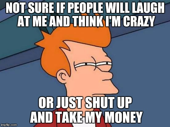 Futurama Fry | NOT SURE IF PEOPLE WILL LAUGH AT ME AND THINK I'M CRAZY OR JUST SHUT UP AND TAKE MY MONEY | image tagged in memes,futurama fry,funny,shut up and take my money fry | made w/ Imgflip meme maker