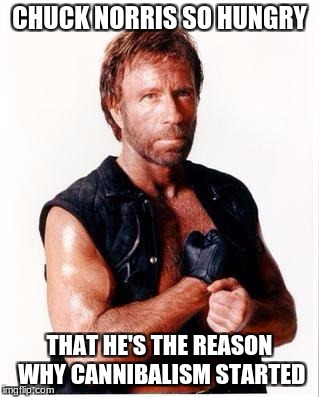 Cannibal Chuck Norris | CHUCK NORRIS SO HUNGRY THAT HE'S THE REASON WHY CANNIBALISM STARTED | image tagged in memes,chuck norris flex,chuck norris,funny,cannibalism | made w/ Imgflip meme maker