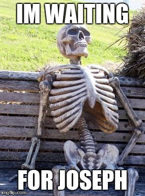 Waiting Skeleton Meme | IM WAITING FOR JOSEPH | image tagged in memes,waiting skeleton | made w/ Imgflip meme maker
