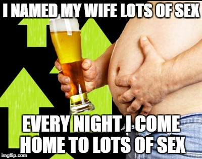 beer belly up vote | I NAMED MY WIFE LOTS OF SEX EVERY NIGHT I COME HOME TO LOTS OF SEX | image tagged in beer belly up vote | made w/ Imgflip meme maker