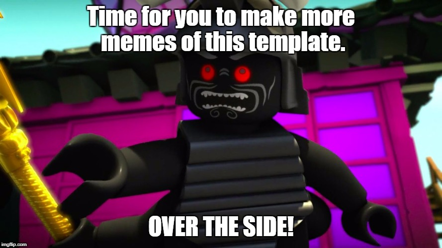 Moar Memes | Time for you to make more memes of this template. OVER THE SIDE! | image tagged in lord garmadon over the side | made w/ Imgflip meme maker