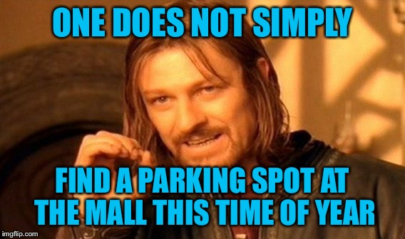 One Does Not Simply Meme | ONE DOES NOT SIMPLY FIND A PARKING SPOT AT THE MALL THIS TIME OF YEAR | image tagged in memes,one does not simply,americanpenguin | made w/ Imgflip meme maker