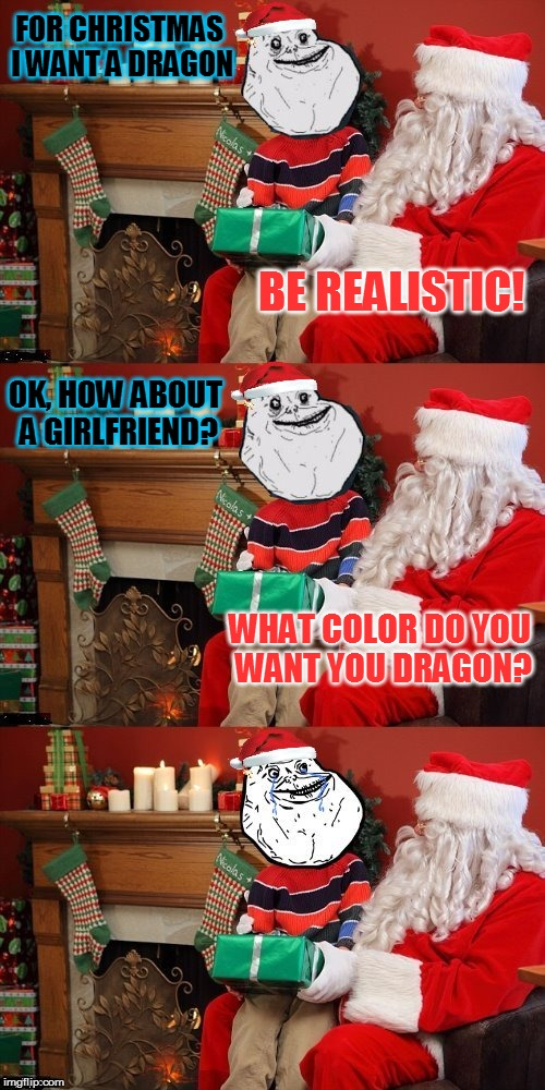 Forever Alone Makes A Christmas Wish. | FOR CHRISTMAS I WANT A DRAGON WHAT COLOR DO YOU WANT YOU DRAGON? BE REALISTIC! OK, HOW ABOUT A GIRLFRIEND? | image tagged in forever alone,memes,christmas,christmas wish,dragon,girlfriend | made w/ Imgflip meme maker