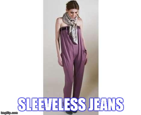 The Latest Fashion | SLEEVELESS JEANS | image tagged in memes,sleeveless,jeans,sleeveless jeans,fashion | made w/ Imgflip meme maker