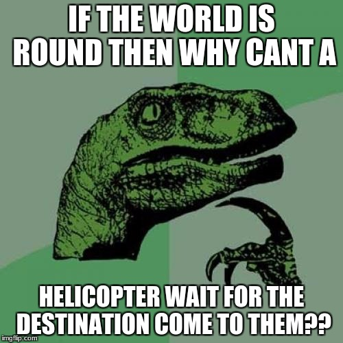 Philosoraptor Meme | IF THE WORLD IS ROUND THEN WHY CANT A HELICOPTER WAIT FOR THE DESTINATION COME TO THEM?? | image tagged in memes,philosoraptor | made w/ Imgflip meme maker