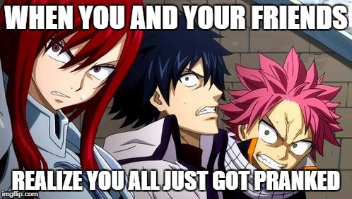 Anime is Not Cartoon | WHEN YOU AND YOUR FRIENDS REALIZE YOU ALL JUST GOT PRANKED | image tagged in anime is not cartoon | made w/ Imgflip meme maker