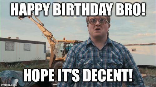 Trailer Park Boys Bubbles | HAPPY BIRTHDAY BRO! HOPE IT'S DECENT! | image tagged in memes,trailer park boys bubbles | made w/ Imgflip meme maker
