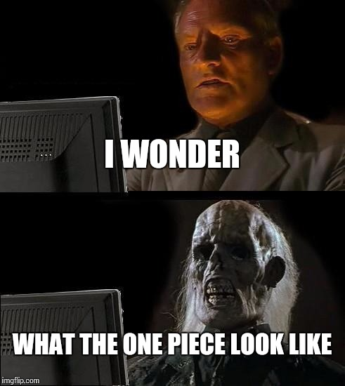 Waiting the last episode of one piece | I WONDER WHAT THE ONE PIECE LOOK LIKE | image tagged in memes,ill just wait here,one piece | made w/ Imgflip meme maker