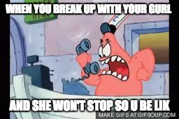 no this is patrick | WHEN YOU BREAK UP WITH YOUR GURL AND SHE WON'T STOP SO U BE LIK | image tagged in no this is patrick | made w/ Imgflip meme maker