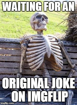 Waiting Skeleton Meme | WAITING FOR AN ORIGINAL JOKE ON IMGFLIP | image tagged in memes,waiting skeleton | made w/ Imgflip meme maker