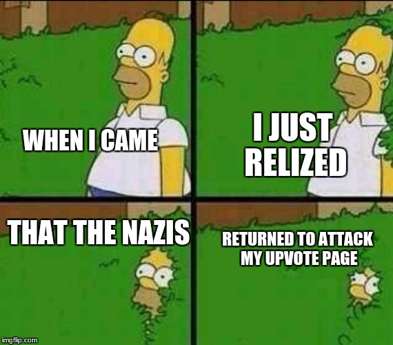 Homer Simpson Nope | WHEN I CAME I JUST RELIZED THAT THE NAZIS RETURNED TO ATTACK MY UPVOTE PAGE | image tagged in homer simpson nope | made w/ Imgflip meme maker